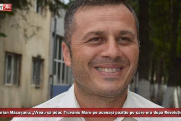 """Ciprian Măceșanu: """"Vreau să aduc Ticvaniu Mare pe poziție pe care a fost imediat după Revoluție!"""""""
